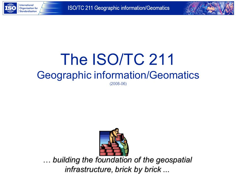 ISO/TC 211 Geographic information/Geomatics The ISO/TC 211 Geographic information/Geomatics (2008-06) … building the foundation of the geospatial infr