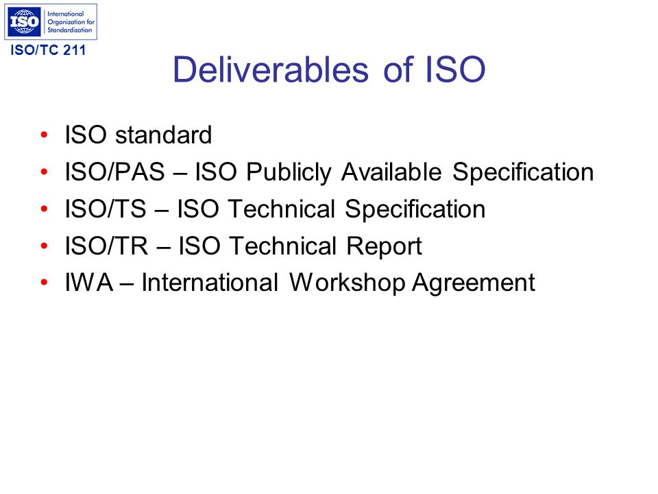 ISO/TC 211 Deliverables of ISO ISO standard ISO/PAS – ISO Publicly Available Specification ISO/TS – ISO Technical Specification ISO/TR – ISO Technical