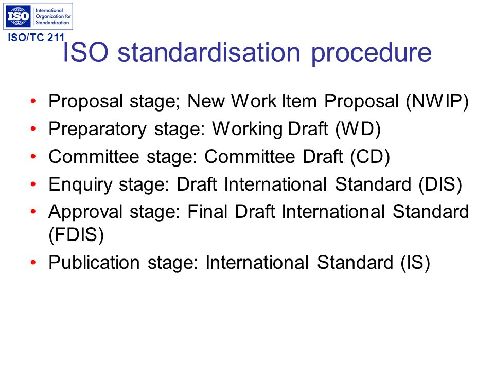 ISO/TC 211 ISO standardisation procedure Proposal stage; New Work Item Proposal (NWIP) Preparatory stage: Working Draft (WD) Committee stage: Committe