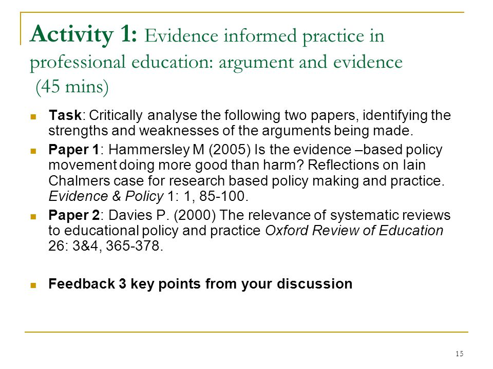 15 Activity 1: Evidence informed practice in professional education: argument and evidence (45 mins) Task: Critically analyse the following two papers, identifying the strengths and weaknesses of the arguments being made.
