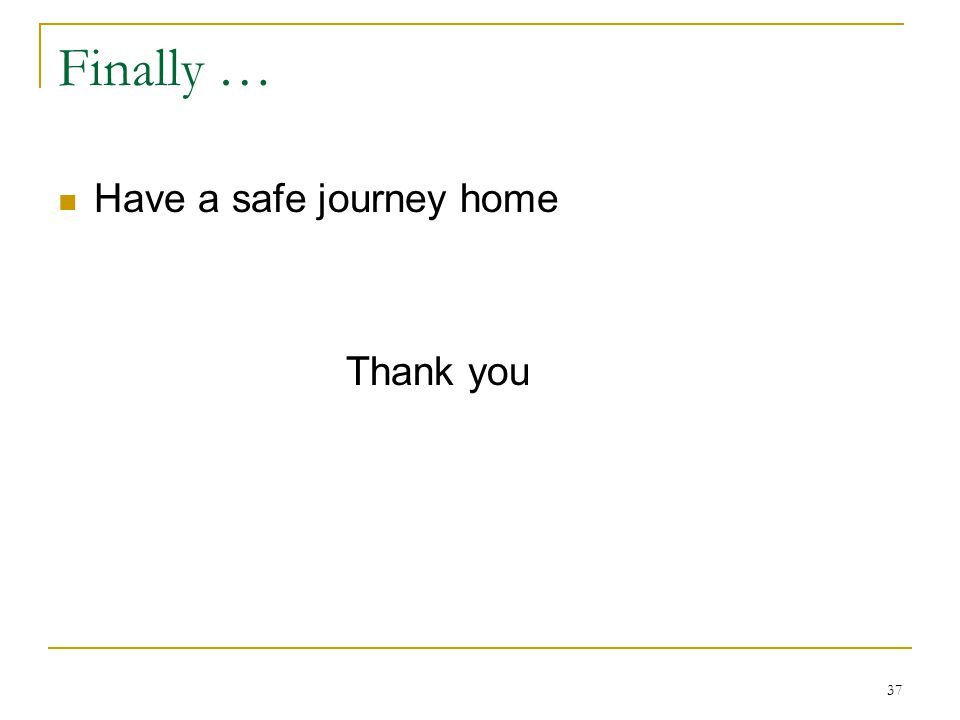 Finally … Have a safe journey home Thank you 37