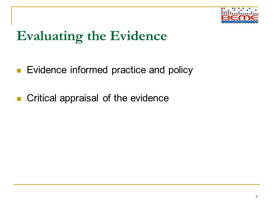 4 Evaluating the Evidence Evidence informed practice and policy Critical appraisal of the evidence
