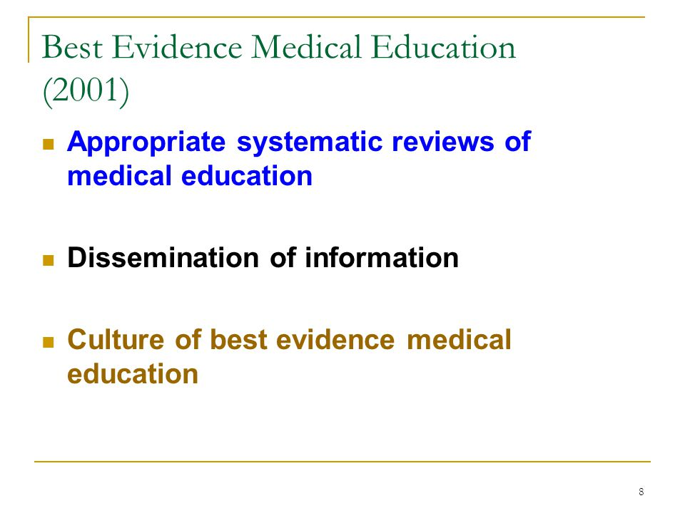 8 Best Evidence Medical Education (2001) Appropriate systematic reviews of medical education Dissemination of information Culture of best evidence medical education