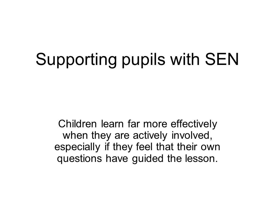 Supporting pupils with SEN Children learn far more effectively when they are actively involved, especially if they feel that their own questions have