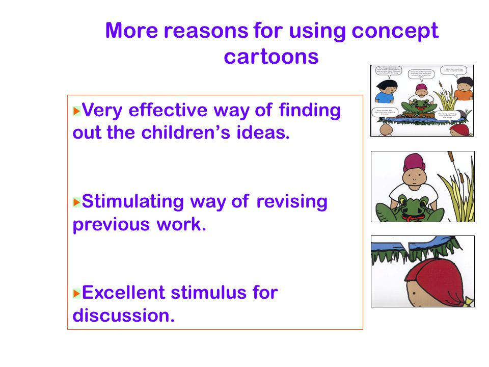 More reasons for using concept cartoons Very effective way of finding out the children's ideas.