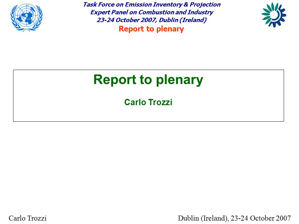 Task Force on Emission Inventory & Projection Expert Panel on Combustion and Industry 23-24 October 2007, Dublin (Ireland) Report to plenary Dublin (Ireland), 23-24 October 2007Carlo Trozzi Report to plenary Carlo Trozzi