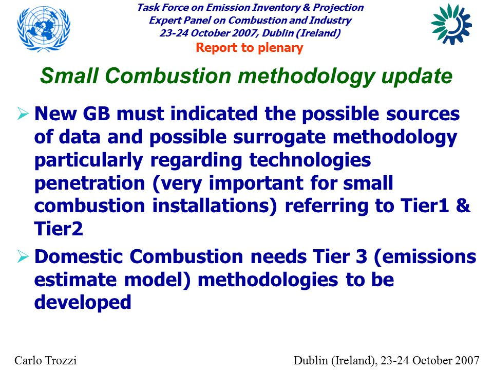 Task Force on Emission Inventory & Projection Expert Panel on Combustion and Industry 23-24 October 2007, Dublin (Ireland) Report to plenary Dublin (Ireland), 23-24 October 2007Carlo Trozzi  New GB must indicated the possible sources of data and possible surrogate methodology particularly regarding technologies penetration (very important for small combustion installations) referring to Tier1 & Tier2  Domestic Combustion needs Tier 3 (emissions estimate model) methodologies to be developed Small Combustion methodology update