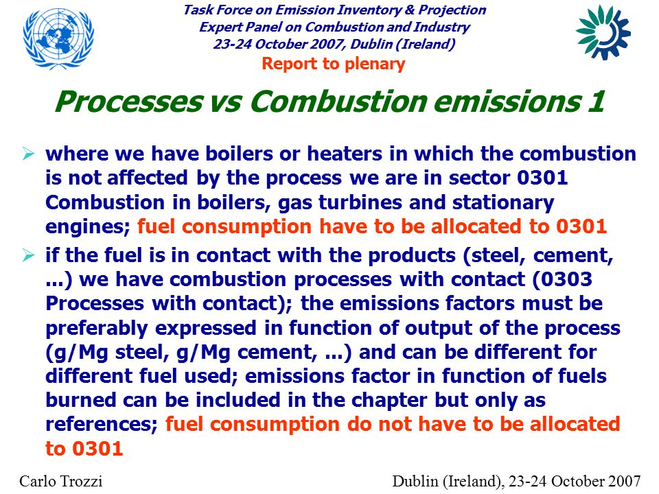 Task Force on Emission Inventory & Projection Expert Panel on Combustion and Industry 23-24 October 2007, Dublin (Ireland) Report to plenary Dublin (Ireland), 23-24 October 2007Carlo Trozzi  where we have boilers or heaters in which the combustion is not affected by the process we are in sector 0301 Combustion in boilers, gas turbines and stationary engines; fuel consumption have to be allocated to 0301  if the fuel is in contact with the products (steel, cement,...) we have combustion processes with contact (0303 Processes with contact); the emissions factors must be preferably expressed in function of output of the process (g/Mg steel, g/Mg cement,...) and can be different for different fuel used; emissions factor in function of fuels burned can be included in the chapter but only as references; fuel consumption do not have to be allocated to 0301 Processes vs Combustion emissions 1
