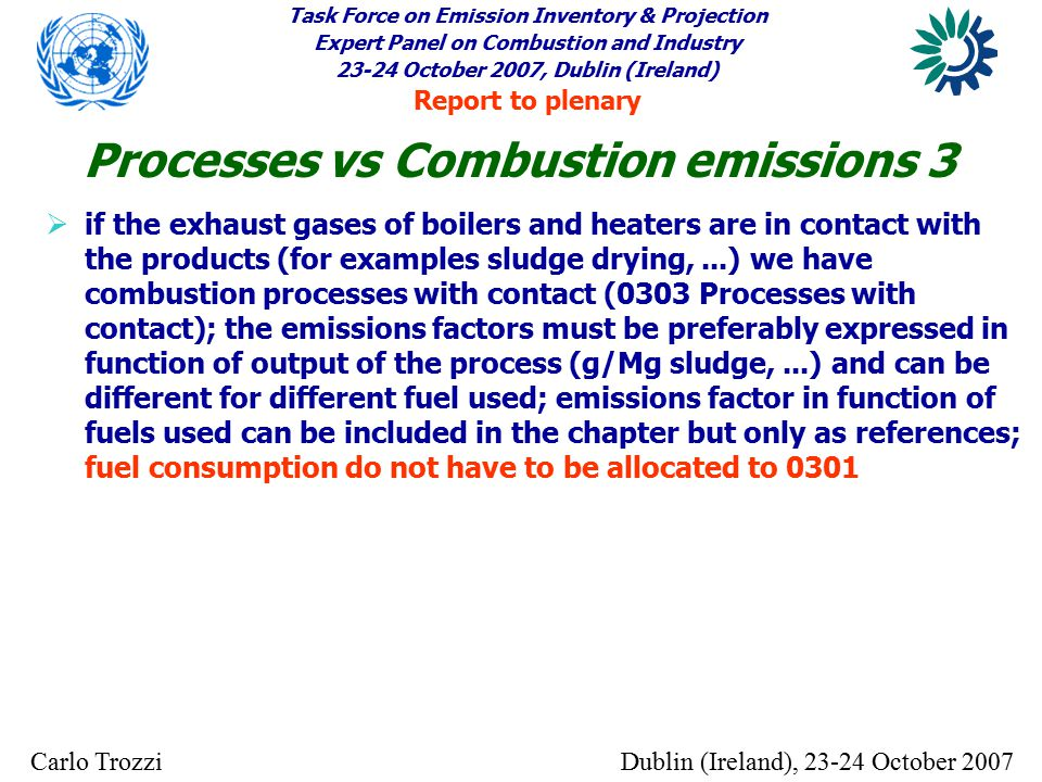Task Force on Emission Inventory & Projection Expert Panel on Combustion and Industry 23-24 October 2007, Dublin (Ireland) Report to plenary Dublin (Ireland), 23-24 October 2007Carlo Trozzi  if the exhaust gases of boilers and heaters are in contact with the products (for examples sludge drying,...) we have combustion processes with contact (0303 Processes with contact); the emissions factors must be preferably expressed in function of output of the process (g/Mg sludge,...) and can be different for different fuel used; emissions factor in function of fuels used can be included in the chapter but only as references; fuel consumption do not have to be allocated to 0301 Processes vs Combustion emissions 3