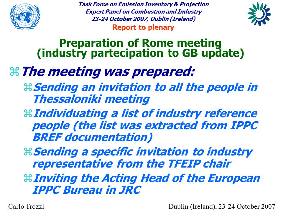 Task Force on Emission Inventory & Projection Expert Panel on Combustion and Industry 23-24 October 2007, Dublin (Ireland) Report to plenary Dublin (Ireland), 23-24 October 2007Carlo Trozzi z The meeting was prepared: z Sending an invitation to all the people in Thessaloniki meeting z Individuating a list of industry reference people (the list was extracted from IPPC BREF documentation) z Sending a specific invitation to industry representative from the TFEIP chair z Inviting the Acting Head of the European IPPC Bureau in JRC Preparation of Rome meeting (industry partecipation to GB update)