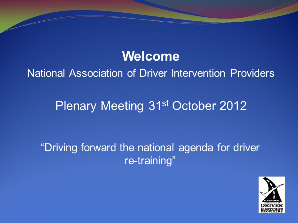 Welcome National Association of Driver Intervention Providers Plenary Meeting 31 st October 2012 Driving forward the national agenda for driver re-training