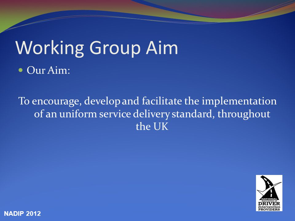 Working Group Aim Our Aim: To encourage, develop and facilitate the implementation of an uniform service delivery standard, throughout the UK NADIP 20
