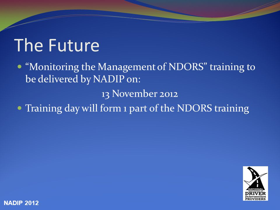 The Future Monitoring the Management of NDORS training to be delivered by NADIP on: 13 November 2012 Training day will form 1 part of the NDORS training NADIP 2012