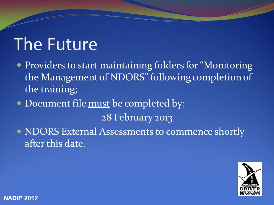 The Future Providers to start maintaining folders for Monitoring the Management of NDORS following completion of the training; Document file must be completed by: 28 February 2013 NDORS External Assessments to commence shortly after this date.