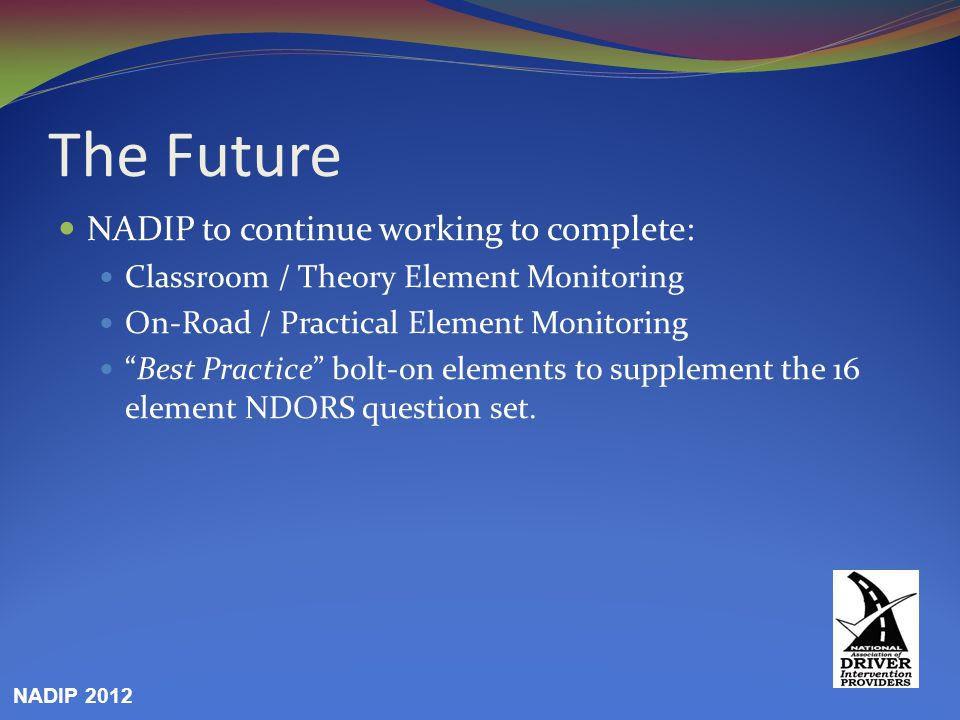 """The Future NADIP to continue working to complete: Classroom / Theory Element Monitoring On-Road / Practical Element Monitoring """"Best Practice"""" bolt-on"""