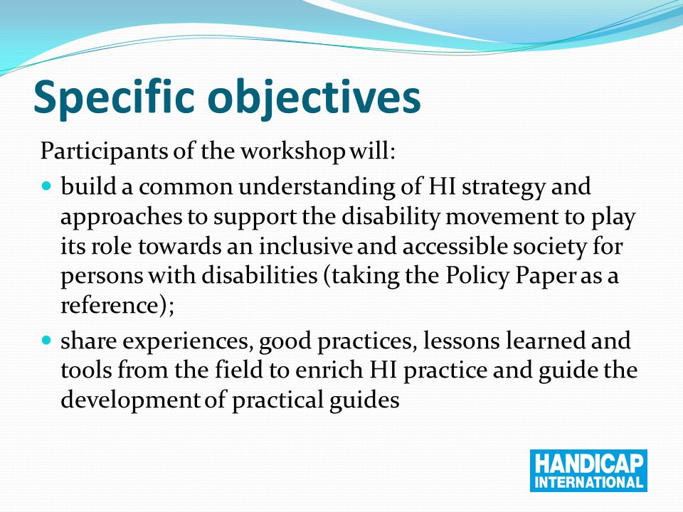 Specific objectives Participants of the workshop will: build a common understanding of HI strategy and approaches to support the disability movement to play its role towards an inclusive and accessible society for persons with disabilities (taking the Policy Paper as a reference); share experiences, good practices, lessons learned and tools from the field to enrich HI practice and guide the development of practical guides