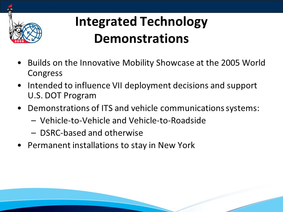 Integrated Technology Demonstrations Builds on the Innovative Mobility Showcase at the 2005 World Congress Intended to influence VII deployment decisions and support U.S.