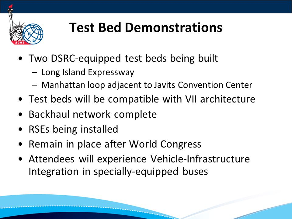 Test Bed Demonstrations Two DSRC-equipped test beds being built –Long Island Expressway –Manhattan loop adjacent to Javits Convention Center Test beds will be compatible with VII architecture Backhaul network complete RSEs being installed Remain in place after World Congress Attendees will experience Vehicle-Infrastructure Integration in specially-equipped buses