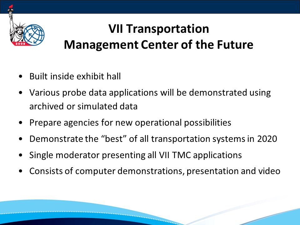 VII Transportation Management Center of the Future Built inside exhibit hall Various probe data applications will be demonstrated using archived or simulated data Prepare agencies for new operational possibilities Demonstrate the best of all transportation systems in 2020 Single moderator presenting all VII TMC applications Consists of computer demonstrations, presentation and video