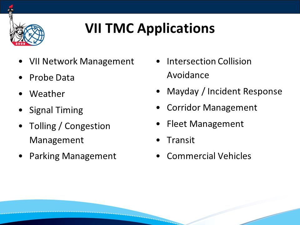 VII TMC Applications VII Network Management Probe Data Weather Signal Timing Tolling / Congestion Management Parking Management Intersection Collision Avoidance Mayday / Incident Response Corridor Management Fleet Management Transit Commercial Vehicles