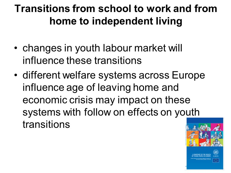 Transitions from school to work and from home to independent living changes in youth labour market will influence these transitions different welfare systems across Europe influence age of leaving home and economic crisis may impact on these systems with follow on effects on youth transitions