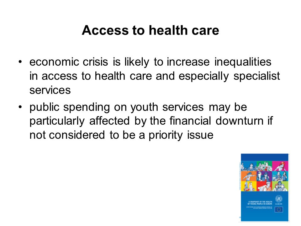 Access to health care economic crisis is likely to increase inequalities in access to health care and especially specialist services public spending on youth services may be particularly affected by the financial downturn if not considered to be a priority issue