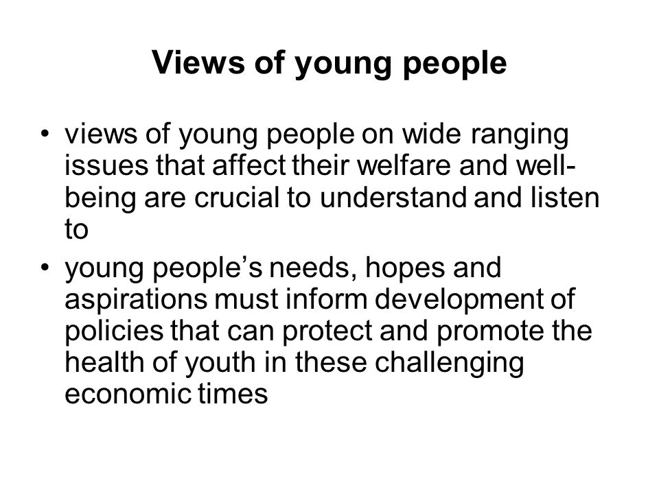 Views of young people views of young people on wide ranging issues that affect their welfare and well- being are crucial to understand and listen to young people's needs, hopes and aspirations must inform development of policies that can protect and promote the health of youth in these challenging economic times