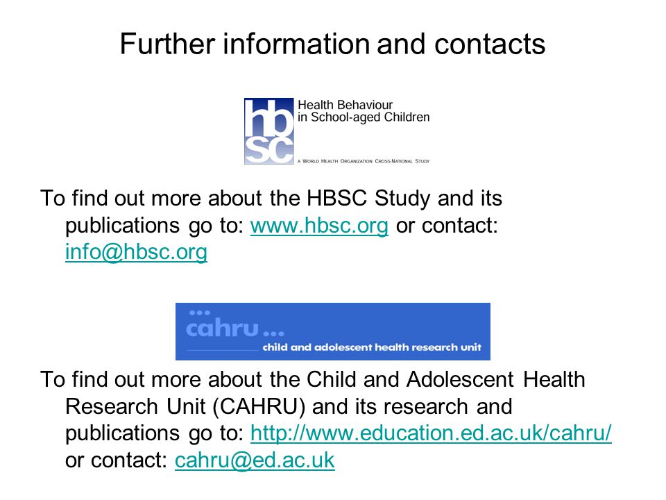Further information and contacts To find out more about the HBSC Study and its publications go to: www.hbsc.org or contact: info@hbsc.orgwww.hbsc.org info@hbsc.org To find out more about the Child and Adolescent Health Research Unit (CAHRU) and its research and publications go to: http://www.education.ed.ac.uk/cahru/ or contact: cahru@ed.ac.ukhttp://www.education.ed.ac.uk/cahru/cahru@ed.ac.uk