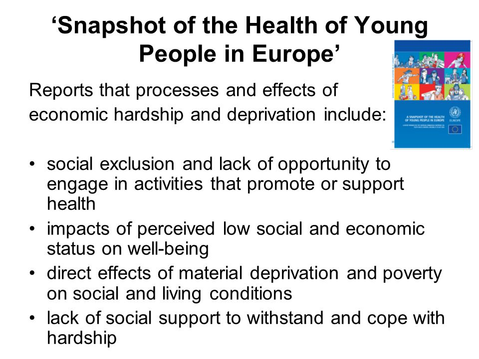 'Snapshot of the Health of Young People in Europe' Reports that processes and effects of economic hardship and deprivation include: social exclusion and lack of opportunity to engage in activities that promote or support health impacts of perceived low social and economic status on well-being direct effects of material deprivation and poverty on social and living conditions lack of social support to withstand and cope with hardship