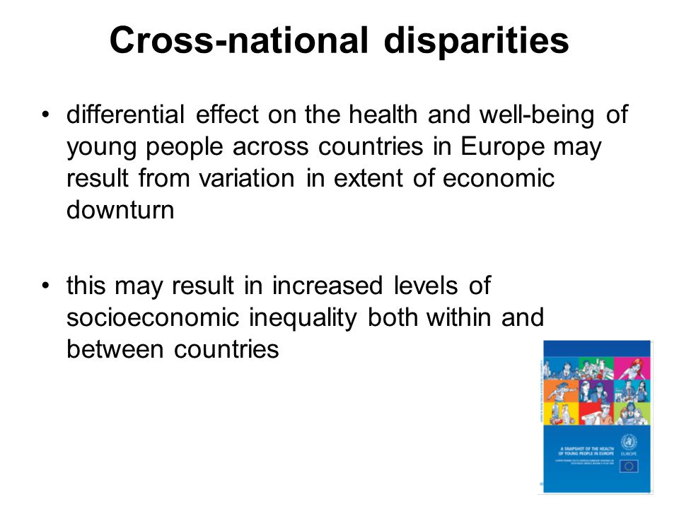 Cross-national disparities differential effect on the health and well-being of young people across countries in Europe may result from variation in extent of economic downturn this may result in increased levels of socioeconomic inequality both within and between countries