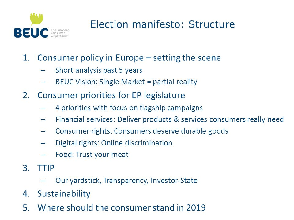Election manifesto: Structure 1.Consumer policy in Europe – setting the scene – Short analysis past 5 years – BEUC Vision: Single Market = partial reality 2.Consumer priorities for EP legislature – 4 priorities with focus on flagship campaigns – Financial services: Deliver products & services consumers really need – Consumer rights: Consumers deserve durable goods – Digital rights: Online discrimination – Food: Trust your meat 3.TTIP – Our yardstick, Transparency, Investor-State 4.Sustainability 5.Where should the consumer stand in 2019