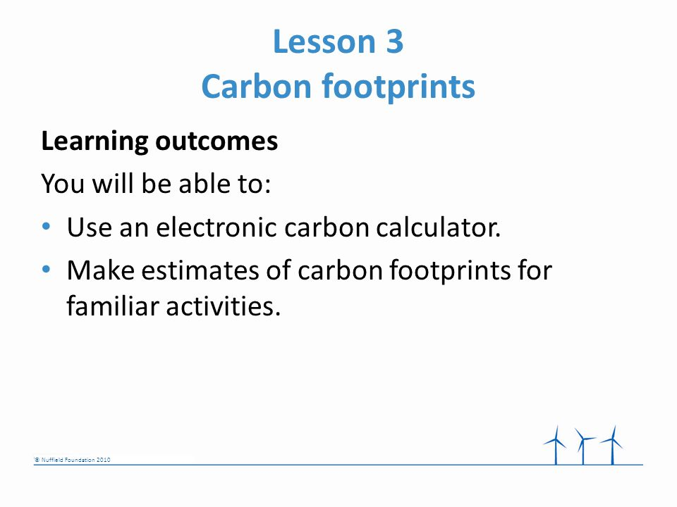 © Nuffield Foundation 2010 Lesson 3 Carbon footprints Learning outcomes You will be able to: Use an electronic carbon calculator.