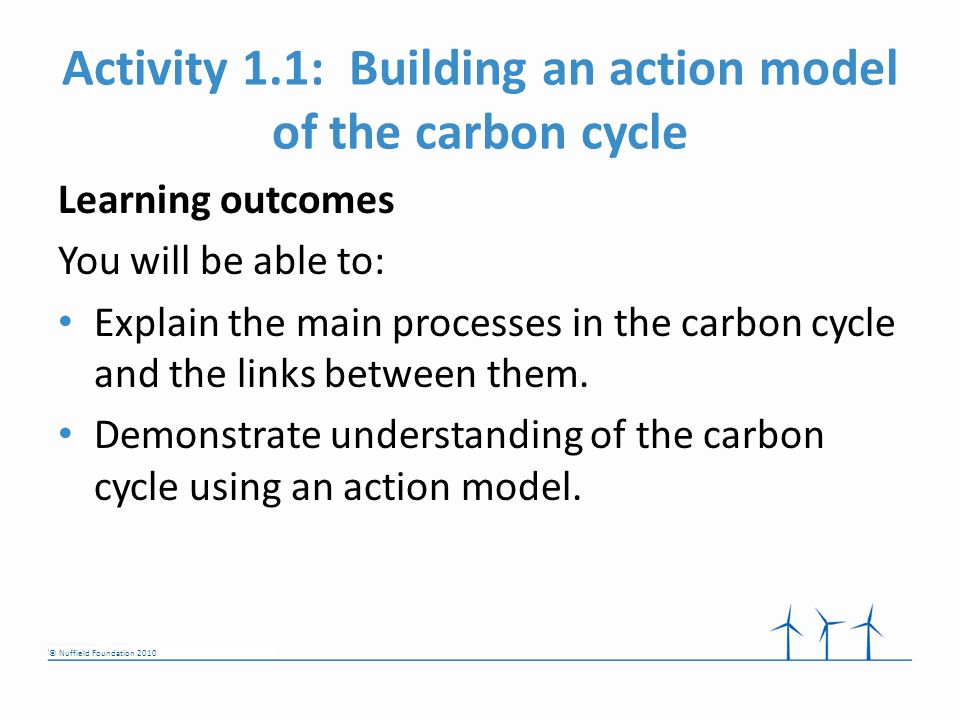 © Nuffield Foundation 2010 Activity 1.1: Building an action model of the carbon cycle Learning outcomes You will be able to: Explain the main processes in the carbon cycle and the links between them.