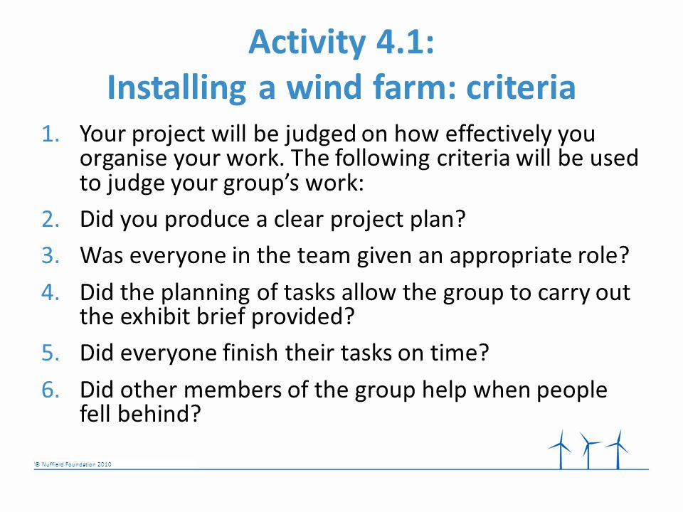 © Nuffield Foundation 2010 Activity 4.1: Installing a wind farm: criteria 1.Your project will be judged on how effectively you organise your work.