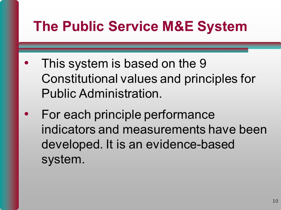 10 The Public Service M&E System This system is based on the 9 Constitutional values and principles for Public Administration. For each principle perf