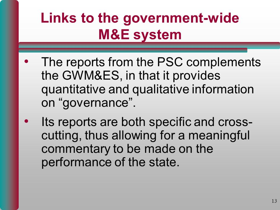 13 Links to the government-wide M&E system The reports from the PSC complements the GWM&ES, in that it provides quantitative and qualitative information on governance .