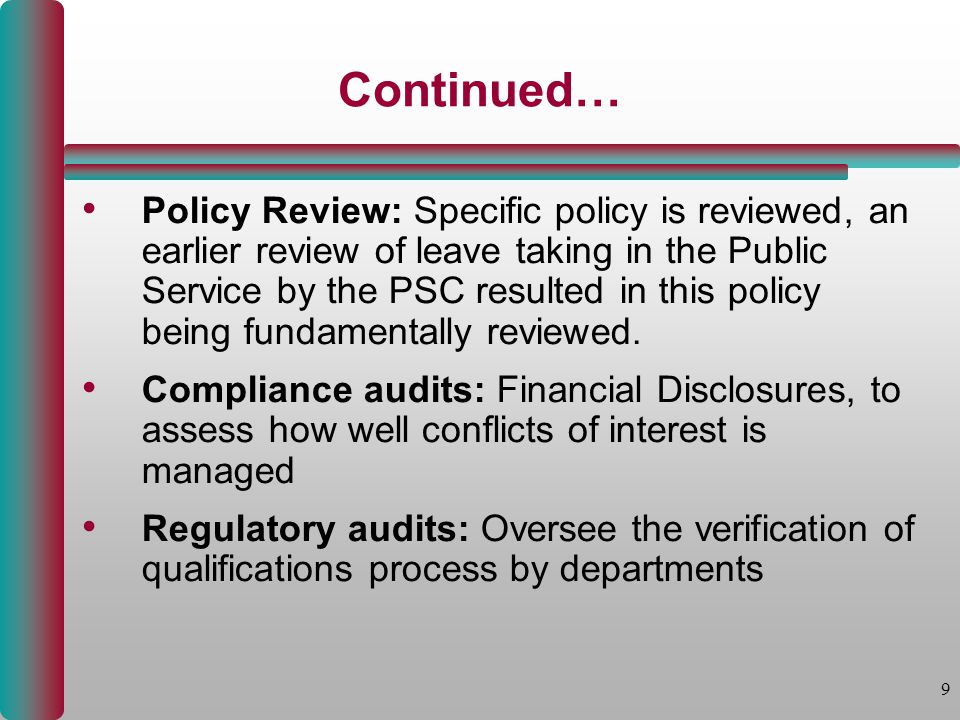 9 Continued… Policy Review: Specific policy is reviewed, an earlier review of leave taking in the Public Service by the PSC resulted in this policy being fundamentally reviewed.