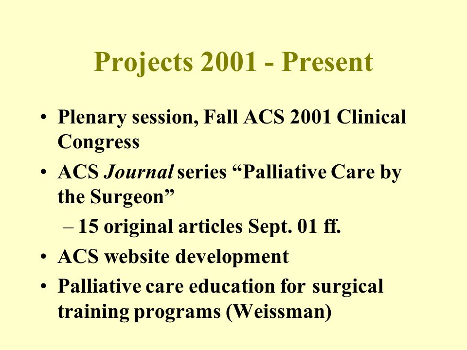 Projects 2001 - Present Plenary session, Fall ACS 2001 Clinical Congress ACS Journal series Palliative Care by the Surgeon –15 original articles Sept.