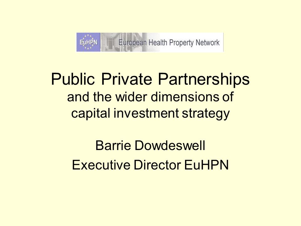 Public Private Partnerships and the wider dimensions of capital investment strategy Barrie Dowdeswell Executive Director EuHPN