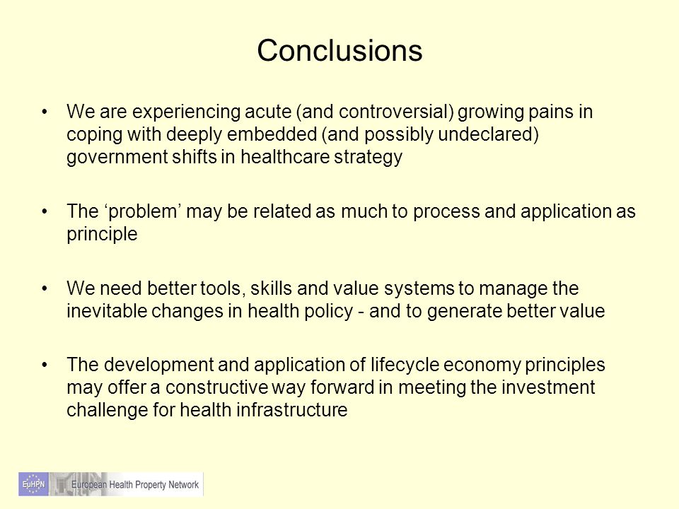 Conclusions We are experiencing acute (and controversial) growing pains in coping with deeply embedded (and possibly undeclared) government shifts in healthcare strategy The 'problem' may be related as much to process and application as principle We need better tools, skills and value systems to manage the inevitable changes in health policy - and to generate better value The development and application of lifecycle economy principles may offer a constructive way forward in meeting the investment challenge for health infrastructure