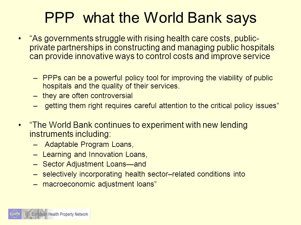 PPP what the World Bank says As governments struggle with rising health care costs, public- private partnerships in constructing and managing public hospitals can provide innovative ways to control costs and improve service –PPPs can be a powerful policy tool for improving the viability of public hospitals and the quality of their services.