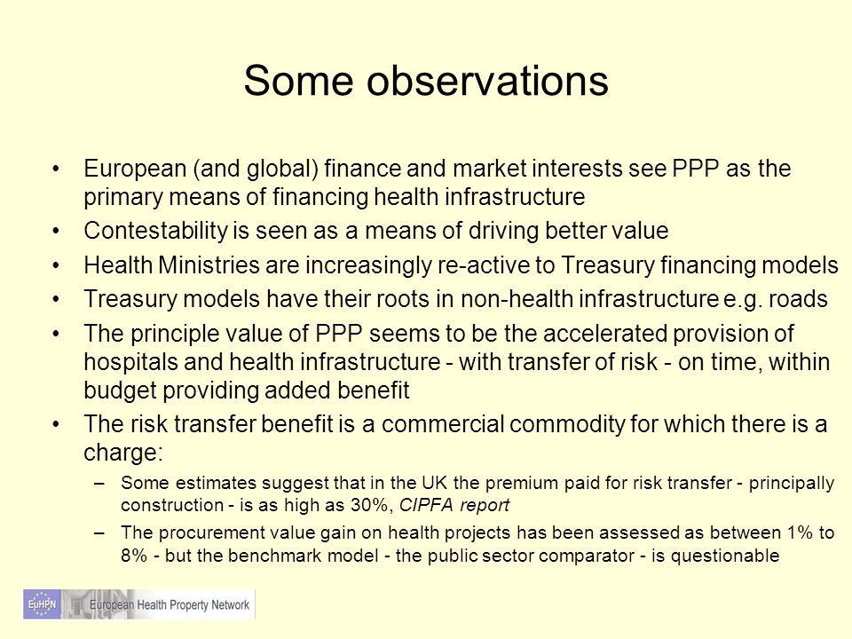 Some observations European (and global) finance and market interests see PPP as the primary means of financing health infrastructure Contestability is seen as a means of driving better value Health Ministries are increasingly re-active to Treasury financing models Treasury models have their roots in non-health infrastructure e.g.