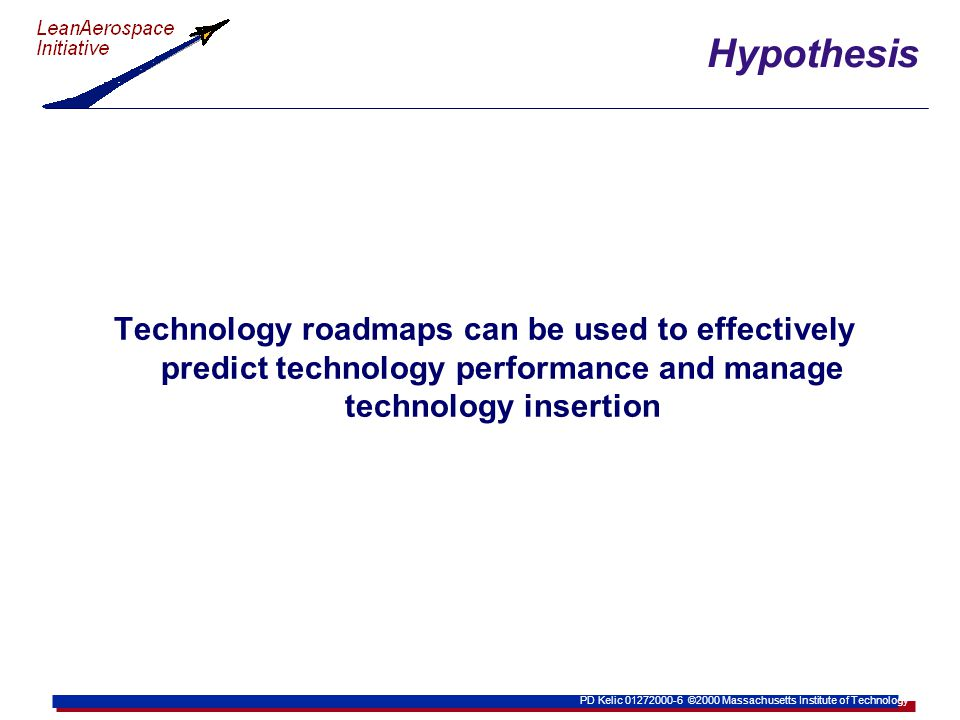 PD Kelic 01272000-6 ©2000 Massachusetts Institute of Technology Hypothesis Technology roadmaps can be used to effectively predict technology performance and manage technology insertion