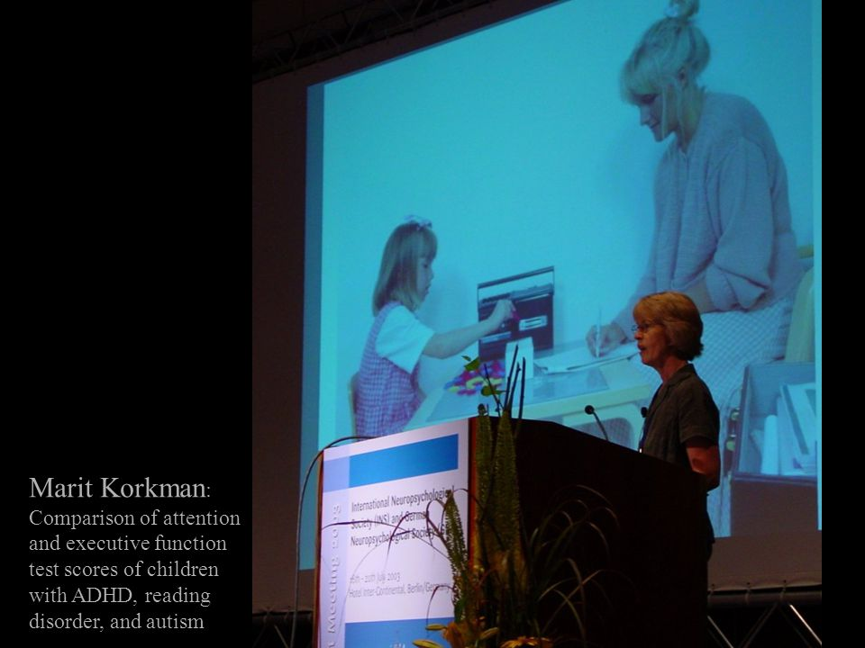 Marit Korkman : Comparison of attention and executive function test scores of children with ADHD, reading disorder, and autism