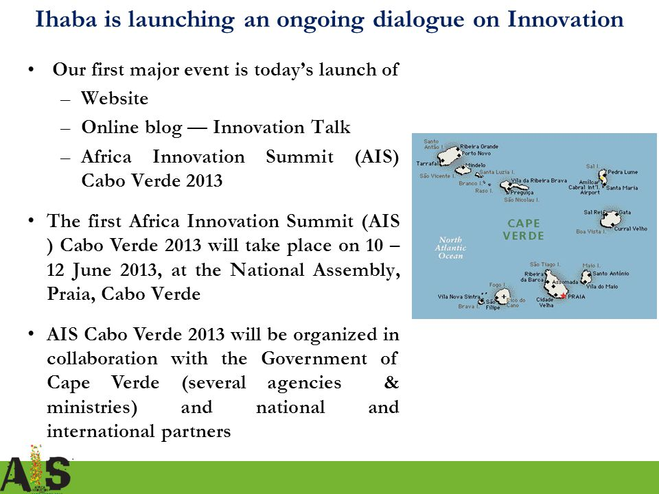 6 Our first major event is today's launch of –Website –Online blog — Innovation Talk –Africa Innovation Summit (AIS) Cabo Verde 2013 The first Africa Innovation Summit (AIS ) Cabo Verde 2013 will take place on 10 – 12 June 2013, at the National Assembly, Praia, Cabo Verde AIS Cabo Verde 2013 will be organized in collaboration with the Government of Cape Verde (several agencies & ministries) and national and international partners Ihaba is launching an ongoing dialogue on Innovation