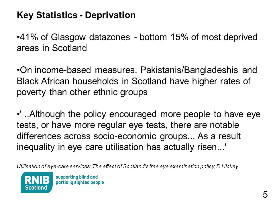 5 Key Statistics - Deprivation 41% of Glasgow datazones - bottom 15% of most deprived areas in Scotland On income-based measures, Pakistanis/Bangladeshis and Black African households in Scotland have higher rates of poverty than other ethnic groups ..Although the policy encouraged more people to have eye tests, or have more regular eye tests, there are notable differences across socio-economic groups...