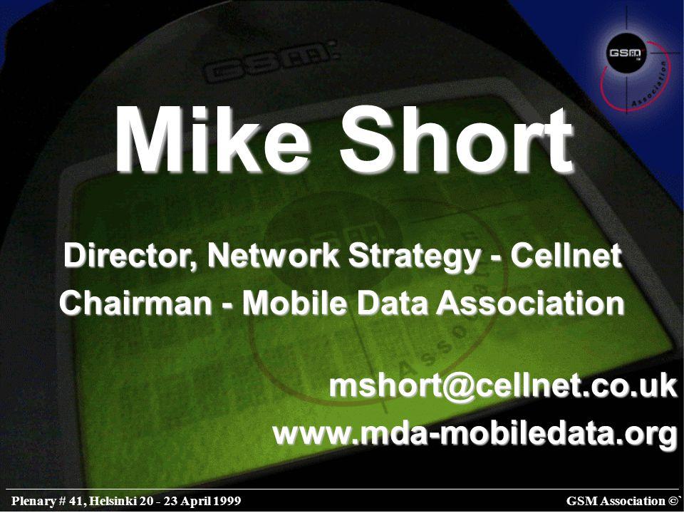 GSM Association ©`Plenary # 41, Helsinki 20 - 23 April 1999 Mike Short Director, Network Strategy - Cellnet Chairman - Mobile Data Association mshort@cellnet.co.ukwww.mda-mobiledata.org