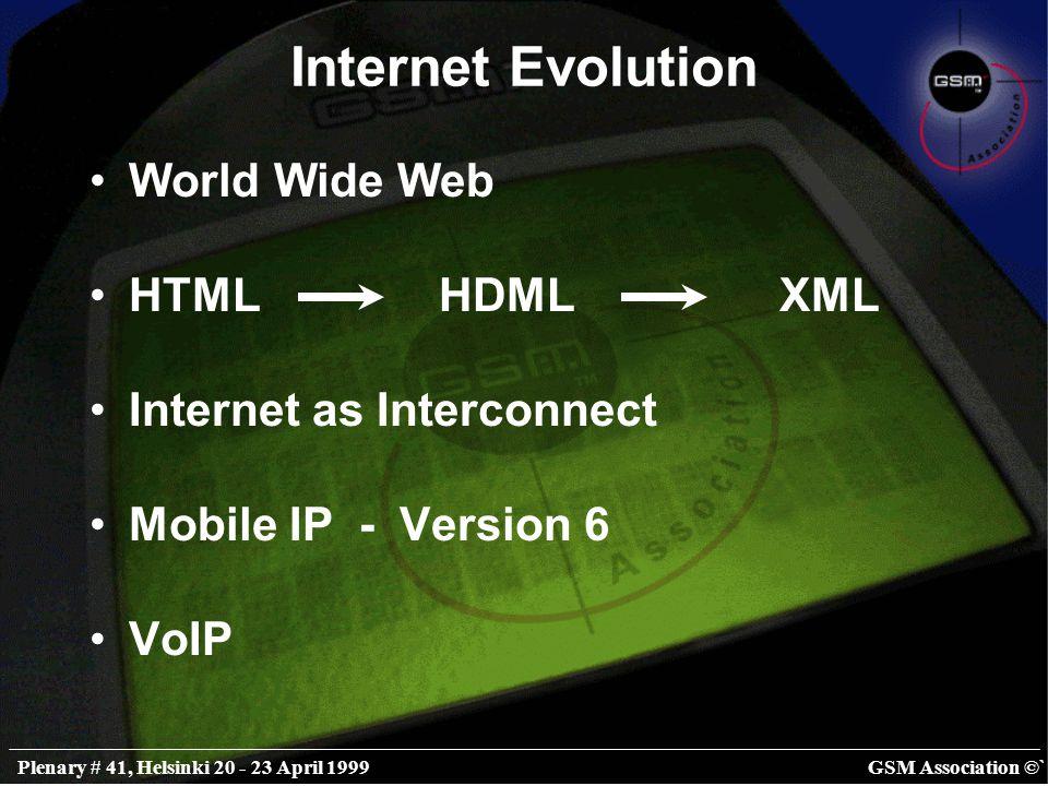 GSM Association ©`Plenary # 41, Helsinki 20 - 23 April 1999 Internet Evolution World Wide Web HTML HDML XML Internet as Interconnect Mobile IP - Version 6 VoIP
