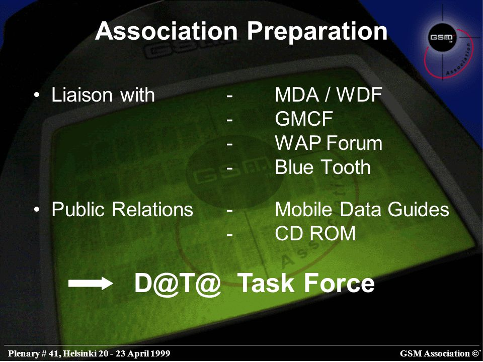 GSM Association ©`Plenary # 41, Helsinki 20 - 23 April 1999 Association Preparation Liaison with-MDA / WDF -GMCF -WAP Forum -Blue Tooth Public Relations-Mobile Data Guides -CD ROM D@T@ Task Force