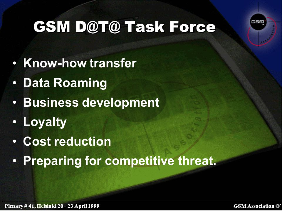 GSM Association ©`Plenary # 41, Helsinki 20 - 23 April 1999 GSM D@T@ Task Force Know-how transfer Data Roaming Business development Loyalty Cost reduction Preparing for competitive threat.